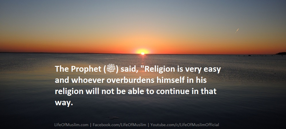 Religion Is Very Easy And Whoever Overburdens Himself In His Religion Will Not Be Able To Continue In That Way